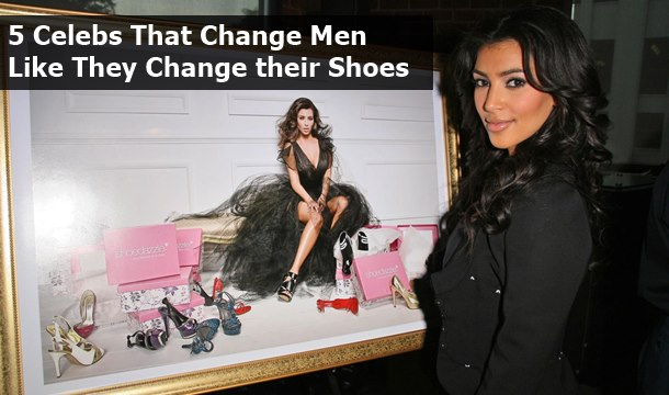 5 Celebs That Change Men Like They Change Their Shoes
