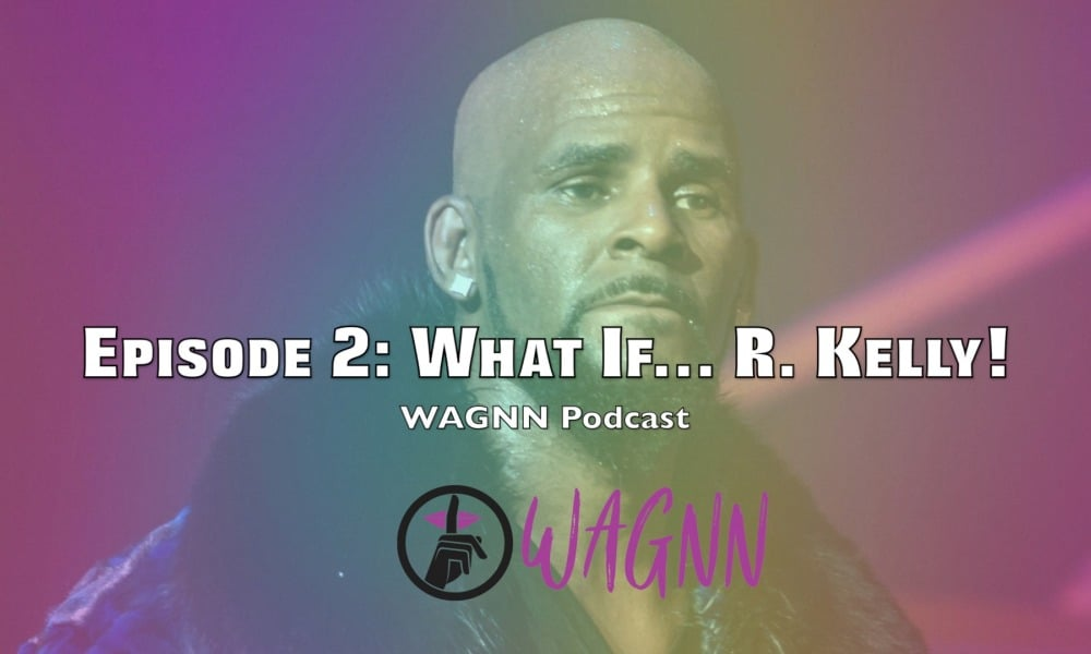 Singersroom Presents The WAGNN Podcast: Episode 2 – What If… R. Kelly!